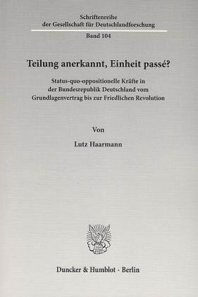 Lutz Haarmann: Lutz Haarmann: Teilung anerkannt, Einheit passé? Status-quo-oppositionelle Kräfte in der Bundesre-publik Deutschland vom Grundlagenvertrag bis zur Friedlichen Revolution.